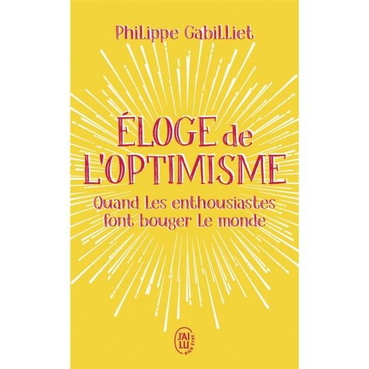 ELOGE DE L'OPTIMISME - QUAND LES ENTHOUSIASTES FONT BOUGER LE MONDE